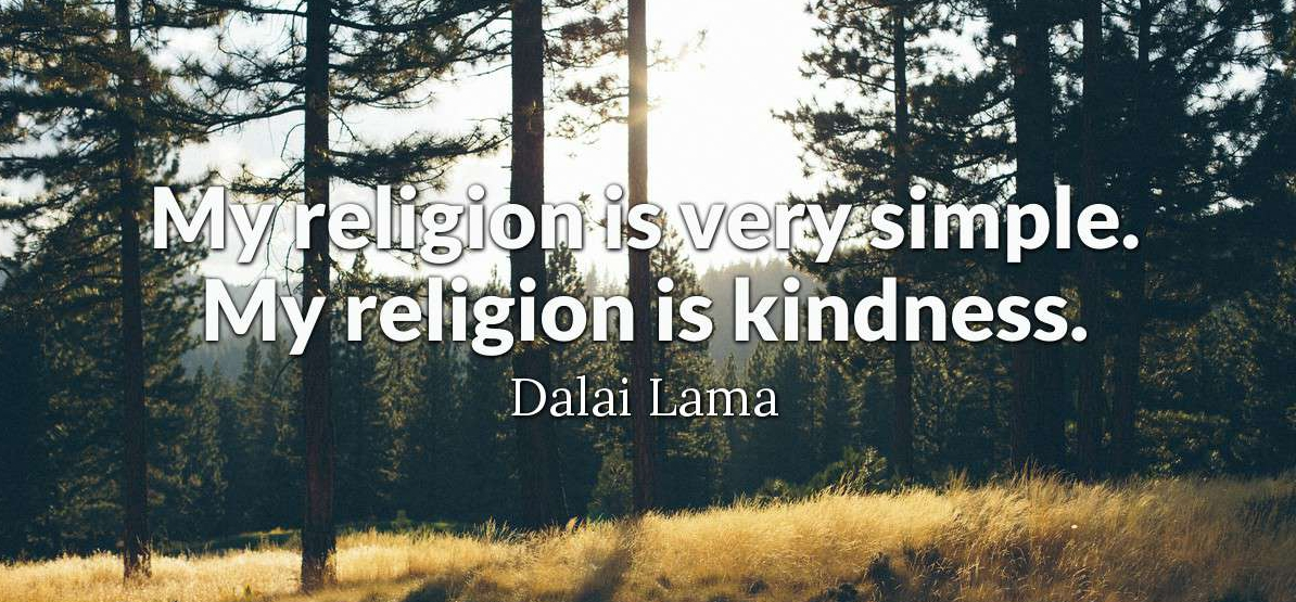 My religion is very simple. My religion is a kindness.