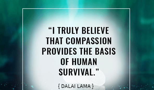 """""""I truly believe that compassion provides the basis of human survival."""""""