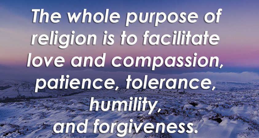 The whole purpose of religion is to facilitate love and compassion, patience, tolerance, humility, and forgiveness.
