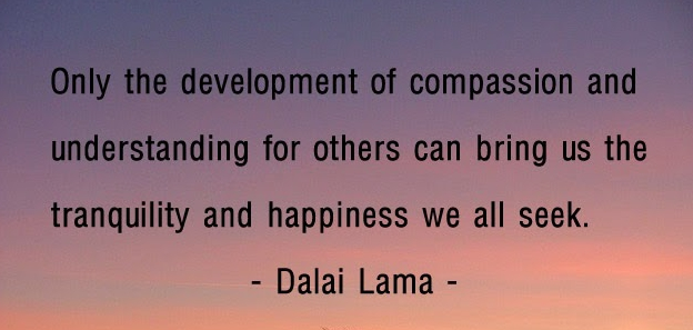 """""""Only the development of compassion and understanding for others can bring us the tranquility and happiness we all seek."""""""